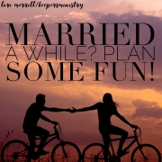 Married a While? Plan Some Fun!