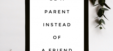 Parenting Principle #5 -Be a Parent Instead of a Friend